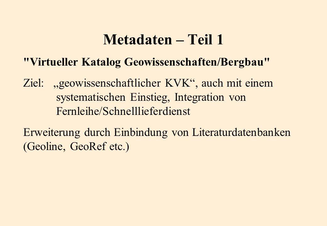 Metadaten – Teil 1 Virtueller Katalog Geowissenschaften/Bergbau Ziel: geowissenschaftlicher KVK, auch mit einem systematischen Einstieg, Integration von Fernleihe/Schnelllieferdienst Erweiterung durch Einbindung von Literaturdatenbanken (Geoline, GeoRef etc.)