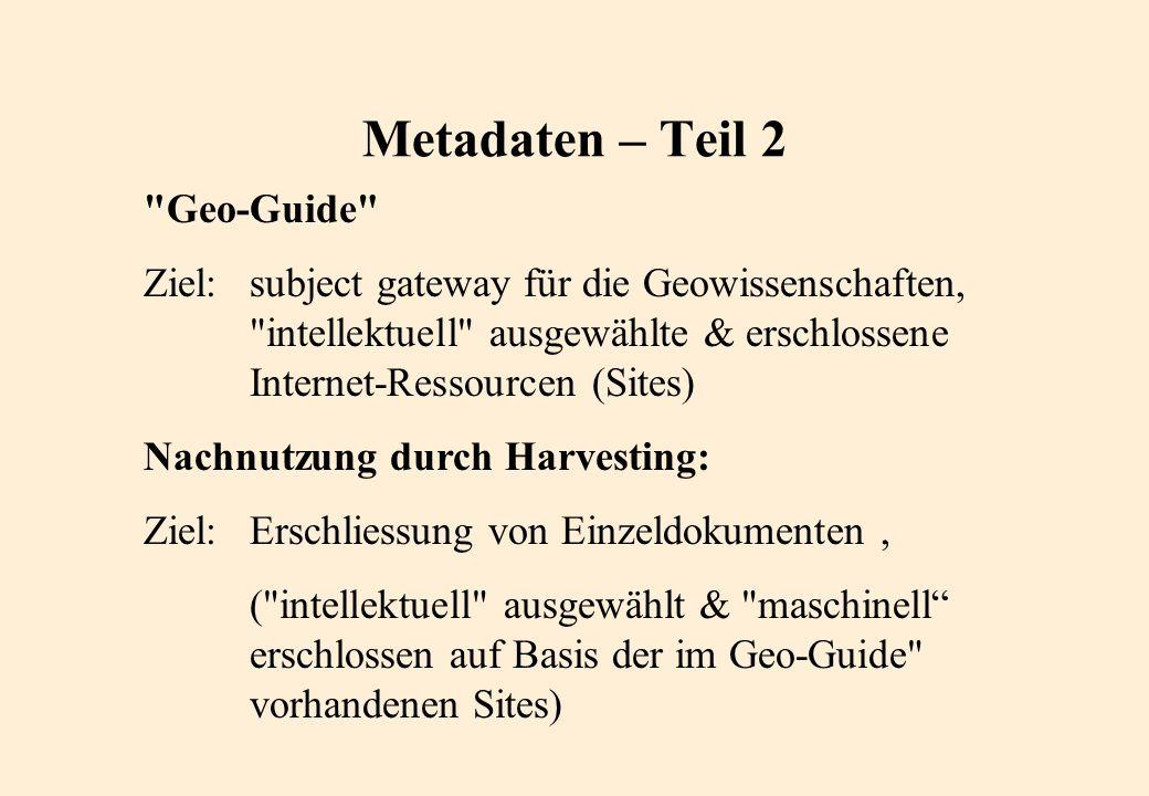 Geo-Guide Ziel:subject gateway für die Geowissenschaften, intellektuell ausgewählte & erschlossene Internet-Ressourcen (Sites) Nachnutzung durch Harvesting: Ziel:Erschliessung von Einzeldokumenten, ( intellektuell ausgewählt & maschinell erschlossen auf Basis der im Geo-Guide vorhandenen Sites) Metadaten – Teil 2