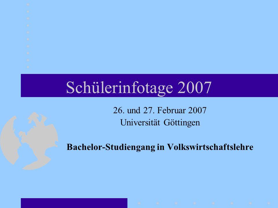 Schülerinfotage 2007 26. und 27. Februar 2007 Universität Göttingen Bachelor-Studiengang in Volkswirtschaftslehre