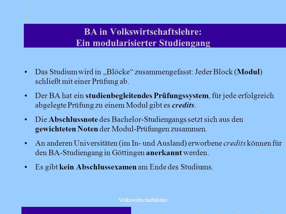 Volkswirtschaftslehre BA in Volkswirtschaftslehre: Ein modularisierter Studiengang Das Studium wird in Blöcke zusammengefasst: Jeder Block (Modul) sch