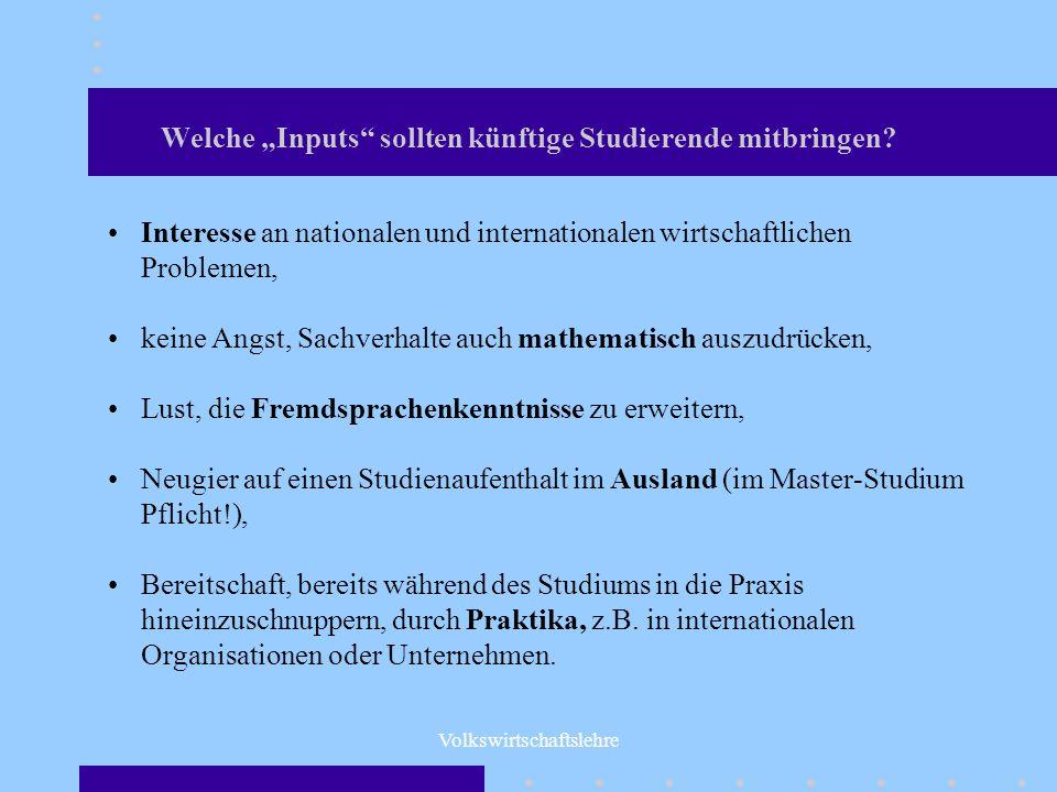 Volkswirtschaftslehre Welche Inputs sollten künftige Studierende mitbringen? Interesse an nationalen und internationalen wirtschaftlichen Problemen, k