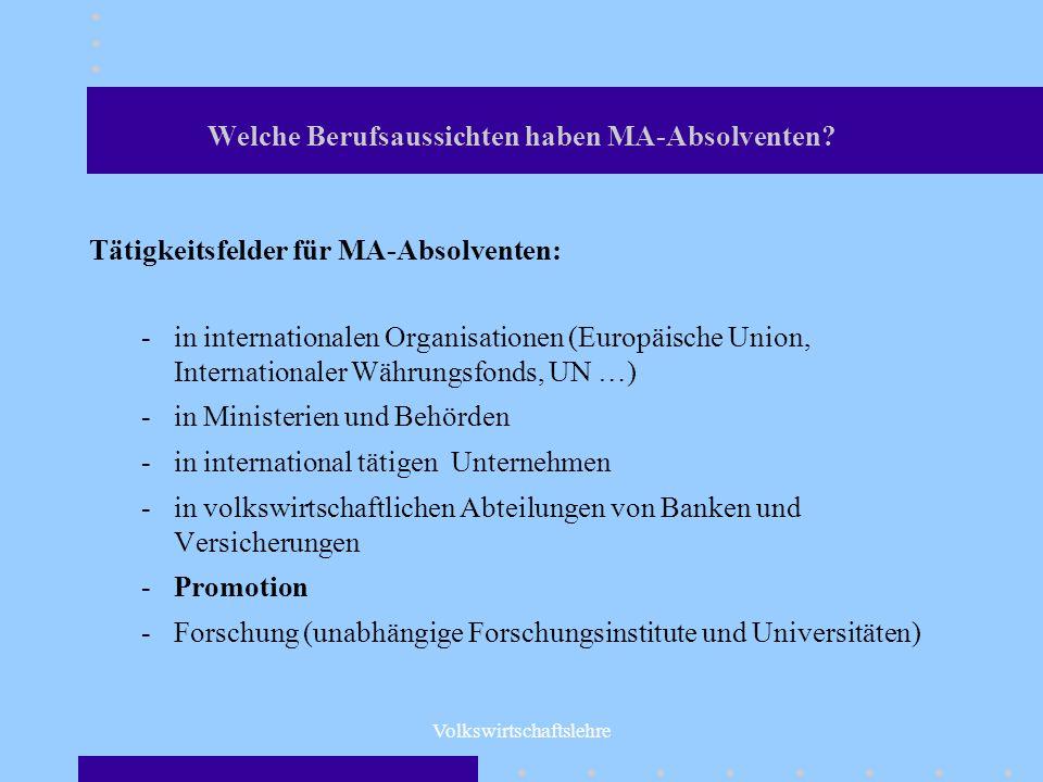 Volkswirtschaftslehre Welche Berufsaussichten haben MA-Absolventen? Tätigkeitsfelder für MA-Absolventen: -in internationalen Organisationen (Europäisc