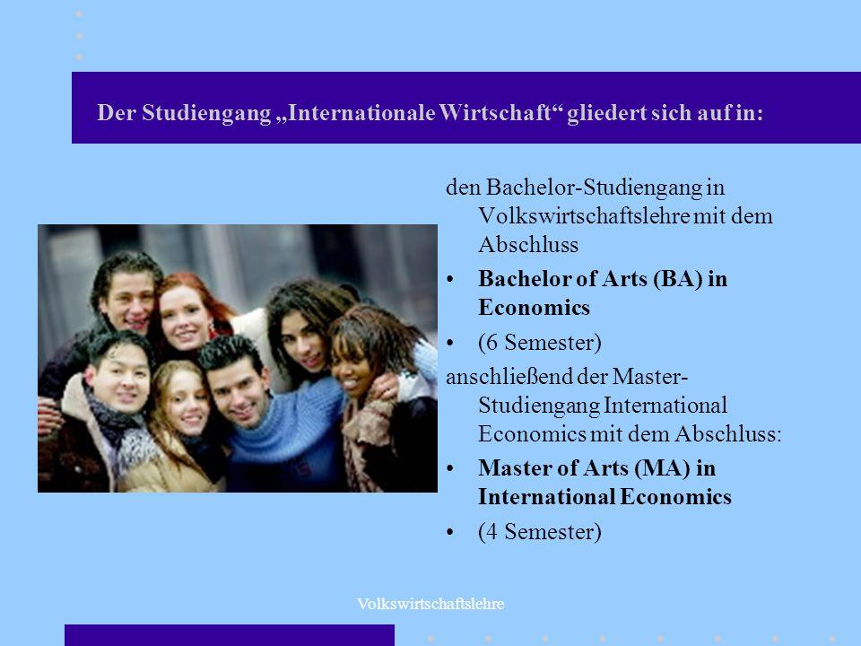 Volkswirtschaftslehre Der Studiengang Internationale Wirtschaft gliedert sich auf in: den Bachelor-Studiengang in Volkswirtschaftslehre mit dem Abschl