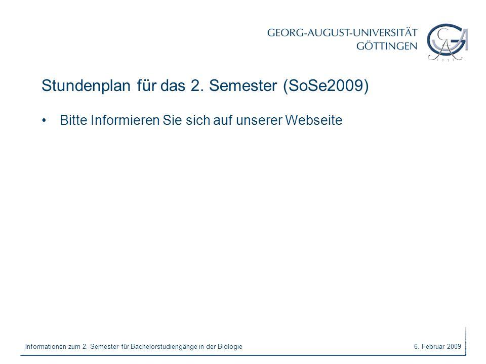 6. Februar 2009Informationen zum 2. Semester für Bachelorstudiengänge in der Biologie Stundenplan für das 2. Semester (SoSe2009) Bitte Informieren Sie
