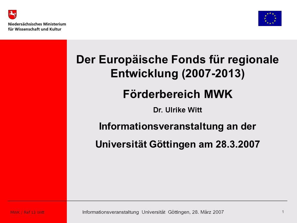 Informationsveranstaltung Universität Göttingen, 28. März 2007 MWK / Ref 13 Witt 1 Der Europäische Fonds für regionale Entwicklung (2007-2013) Förderb