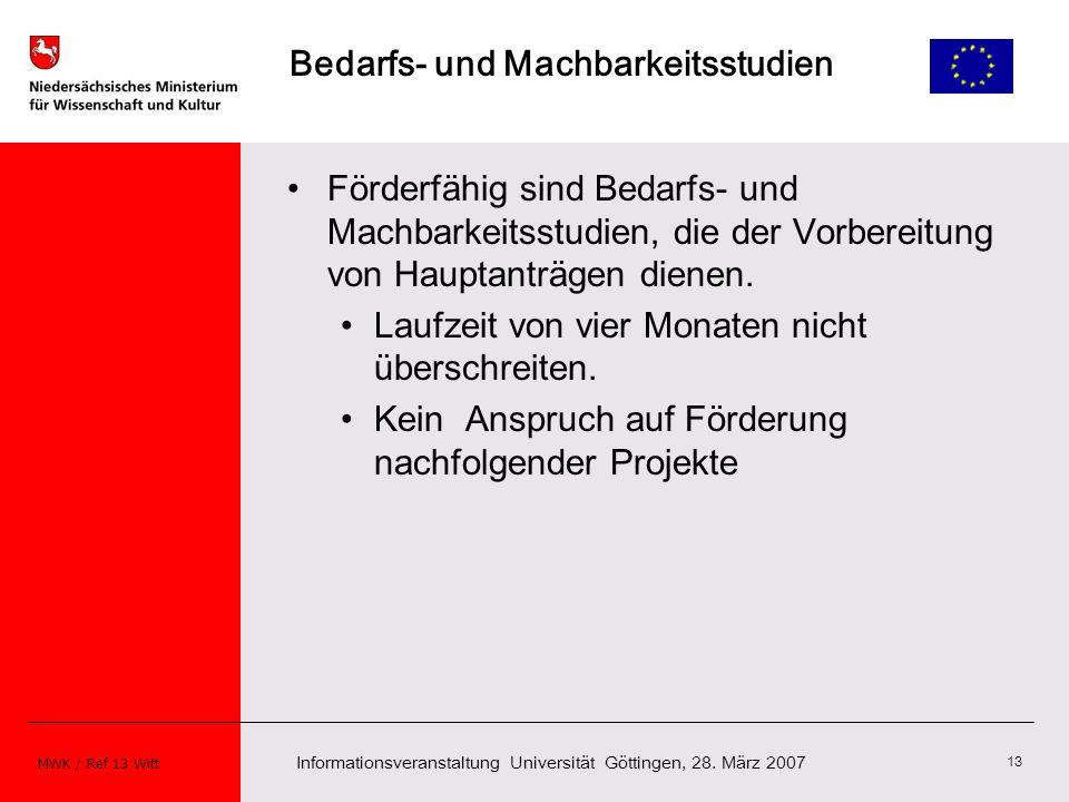 Informationsveranstaltung Universität Göttingen, 28. März 2007 MWK / Ref 13 Witt 13 Bedarfs- und Machbarkeitsstudien Förderfähig sind Bedarfs- und Mac