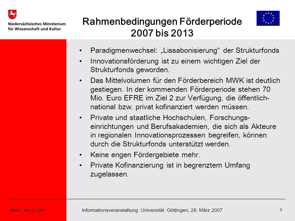 Informationsveranstaltung Universität Göttingen, 28. März 2007 MWK / Ref 13 Witt 3 Rahmenbedingungen Förderperiode 2007 bis 2013 Paradigmenwechsel: Li