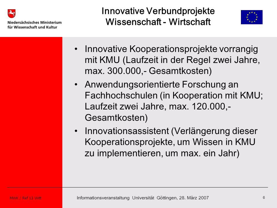 Informationsveranstaltung Universität Göttingen, 28. März 2007 MWK / Ref 13 Witt 6 Innovative Verbundprojekte Wissenschaft - Wirtschaft Innovative Koo