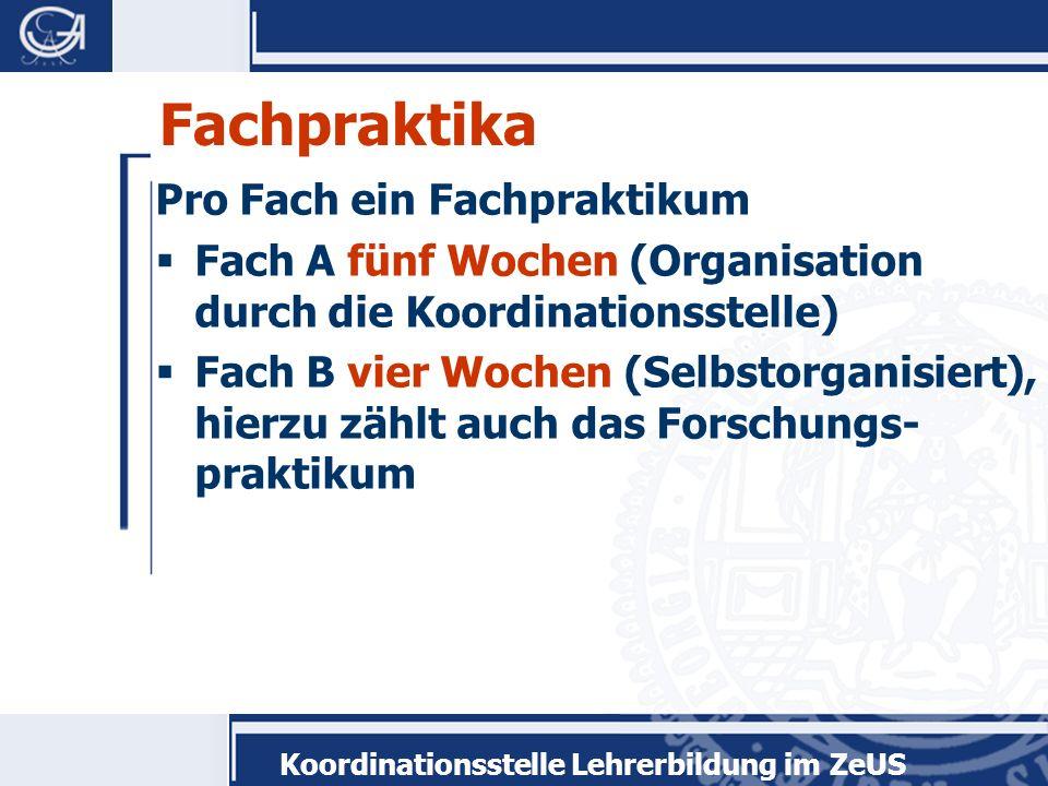 Fachpraktika Pro Fach ein Fachpraktikum Fach A fünf Wochen (Organisation durch die Koordinationsstelle) Fach B vier Wochen (Selbstorganisiert), hierzu zählt auch das Forschungs- praktikum