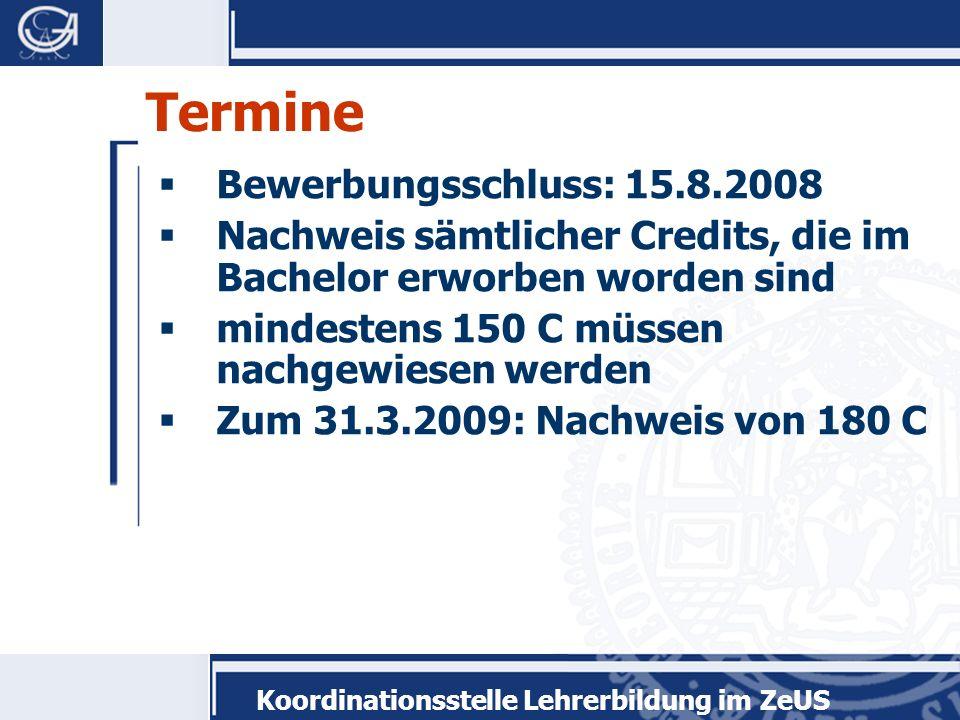 Koordinationsstelle Lehrerbildung im ZeUS Termine Bewerbungsschluss: 15.8.2008 Nachweis sämtlicher Credits, die im Bachelor erworben worden sind mindestens 150 C müssen nachgewiesen werden Zum 31.3.2009: Nachweis von 180 C