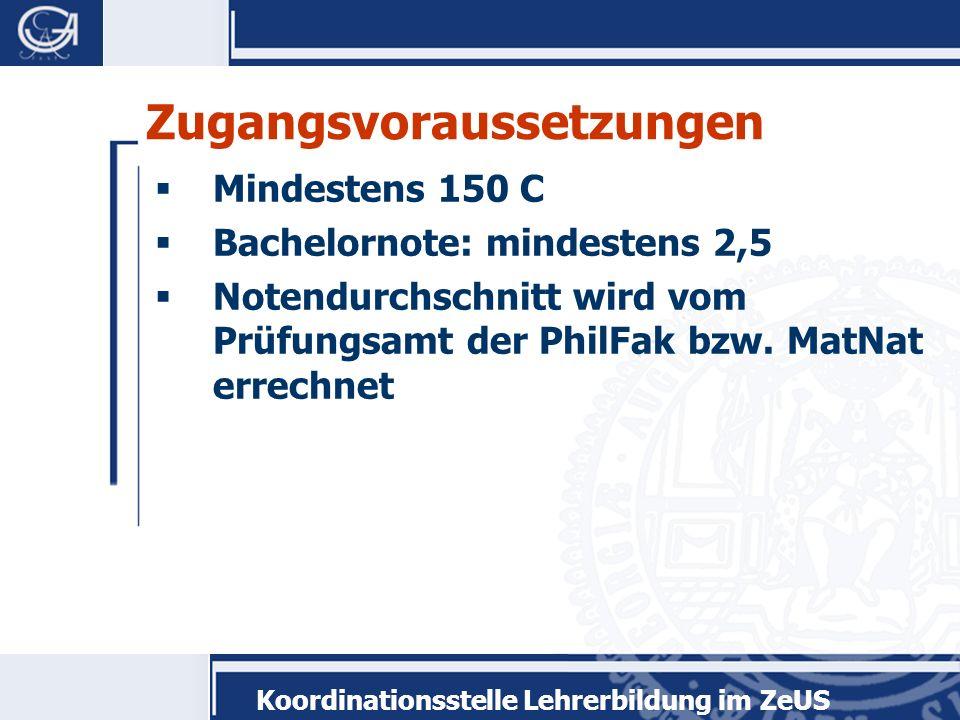 Koordinationsstelle Lehrerbildung im ZeUS Zugangsvoraussetzungen Mindestens 150 C Bachelornote: mindestens 2,5 Notendurchschnitt wird vom Prüfungsamt der PhilFak bzw.