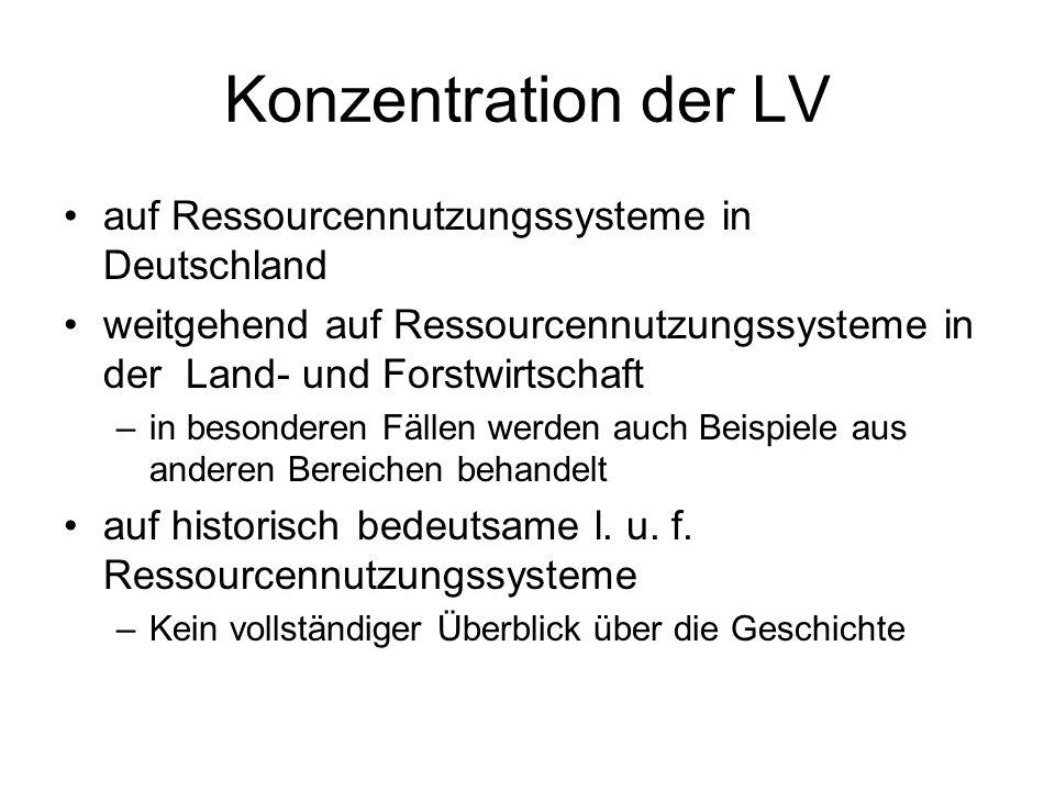 Konzentration der LV auf Ressourcennutzungssysteme in Deutschland weitgehend auf Ressourcennutzungssysteme in der Land- und Forstwirtschaft –in besonderen Fällen werden auch Beispiele aus anderen Bereichen behandelt auf historisch bedeutsame l.