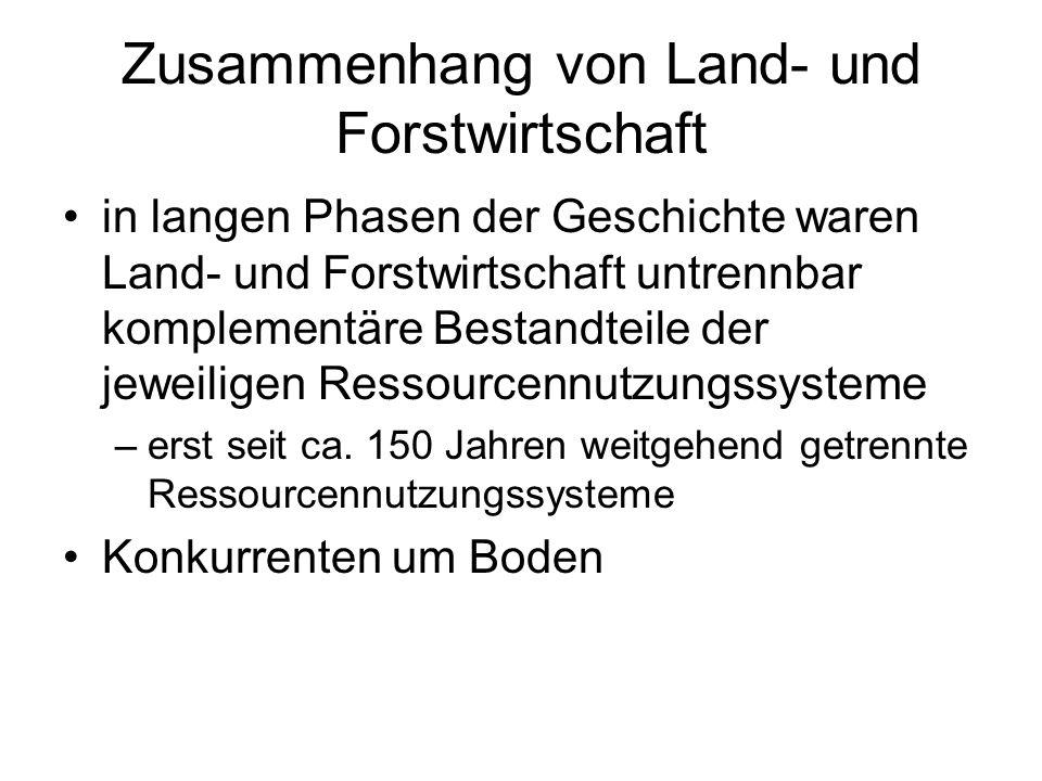 Zusammenhang von Land- und Forstwirtschaft in langen Phasen der Geschichte waren Land- und Forstwirtschaft untrennbar komplementäre Bestandteile der jeweiligen Ressourcennutzungssysteme –erst seit ca.