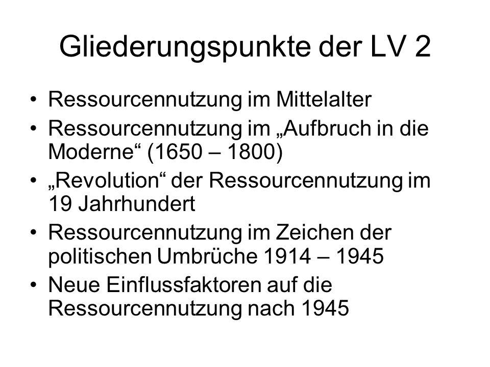 Gliederungspunkte der LV 2 Ressourcennutzung im Mittelalter Ressourcennutzung im Aufbruch in die Moderne (1650 – 1800) Revolution der Ressourcennutzung im 19 Jahrhundert Ressourcennutzung im Zeichen der politischen Umbrüche 1914 – 1945 Neue Einflussfaktoren auf die Ressourcennutzung nach 1945