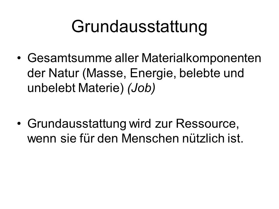 Grundausstattung Gesamtsumme aller Materialkomponenten der Natur (Masse, Energie, belebte und unbelebt Materie) (Job) Grundausstattung wird zur Ressource, wenn sie für den Menschen nützlich ist.
