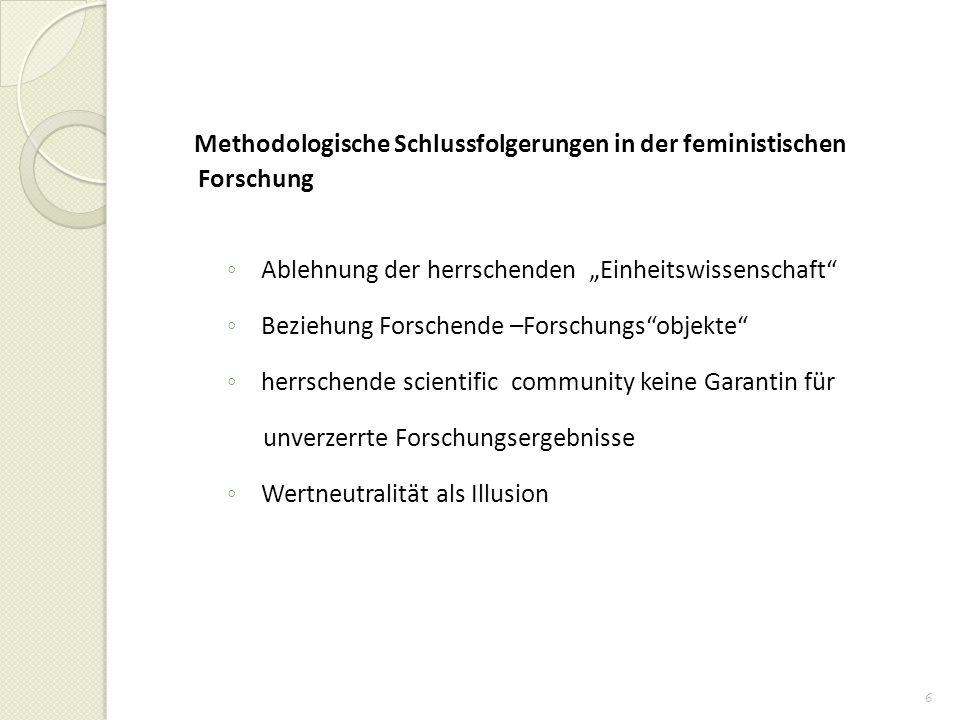 6 Methodologische Schlussfolgerungen in der feministischen Forschung Ablehnung der herrschenden Einheitswissenschaft Beziehung Forschende –Forschungso