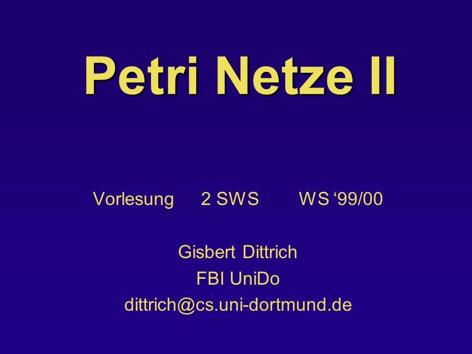 Petri Netze II Vorlesung 2 SWS WS 99/00 Gisbert Dittrich FBI UniDo dittrich@cs.uni-dortmund.de