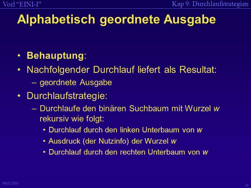 Kap 9: Durchlaufstrategien Vorl EINI-I 12 09.01.2001 void strcpy(char *, char *); int strcmp(char *, char *); BinBaum * Einfuegen(BinBaum *B, char * k) { if (B == NULL) { BinBaum *Hilf = new BinBaum; strcpy(Hilf->text, k); Hilf->zaehler = 1; Hilf->LSohn = Hilf->RSohn = NULL; B = Hilf; Hilf = NULL; } else { int Vergl = strcmp(B->text,k); if (Vergl < 0) B->RSohn = Einfuegen(B->RSohn, k); else if (Vergl > 0) B->LSohn = Einfuegen(B->LSohn, k); else if (Vergl == 0) B->zaehler += 1; } return B; } Text noch nicht gesehen Text bekannt: einfügen, Zähler erhöhen