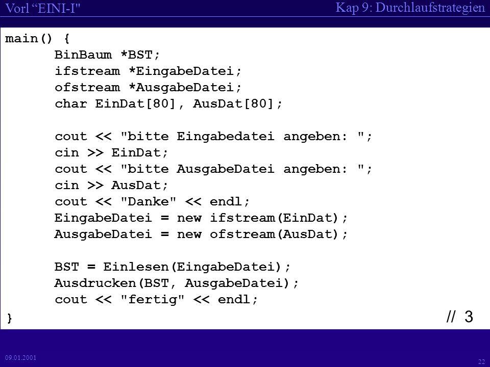 Kap 9: Durchlaufstrategien Vorl EINI-I 21 09.01.2001 // Funktionsprototypen BinBaum * Einlesen(ifstream *); BinBaum * Einfuegen(BinBaum *, char *); void Ausdrucken(BinBaum *, ofstream *); void KnotenDruck(BinBaum *, ofstream *); void Schreiben(char *, int, ofstream *); // 2