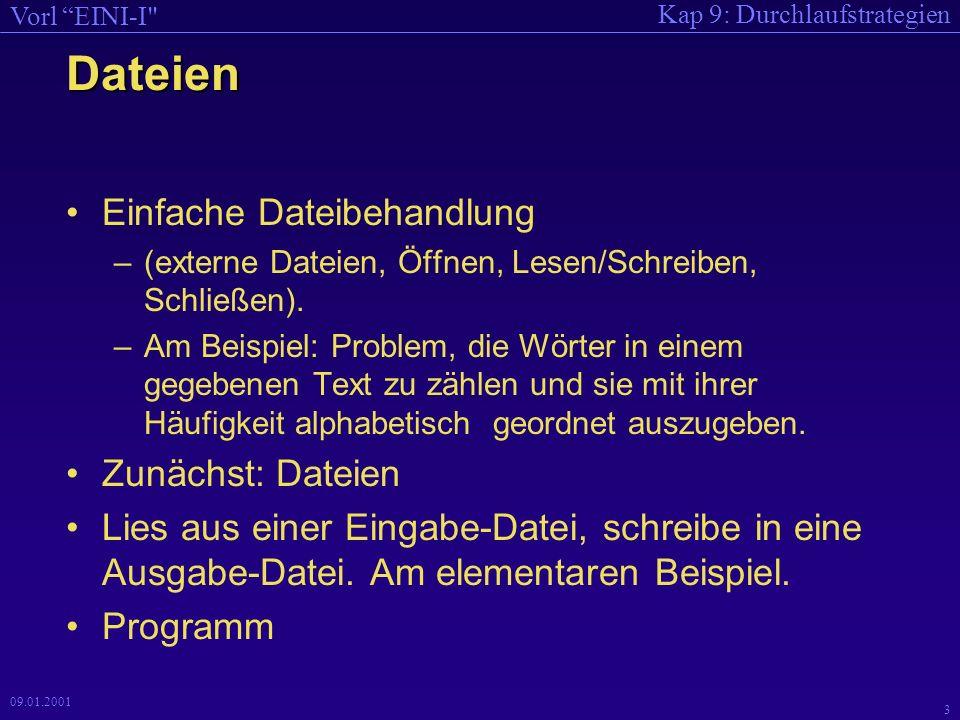 Kap 9: Durchlaufstrategien Vorl EINI-I 2 09.01.2001 Gliederung Kapitel 9 Einfache Dateibehandlung Beispiel: Wörter zählen –Problem, Datenstruktur –Einfügen: Strategie + Implementierung –Alphabetisch geordnete Ausgabe: Strategie + Impl.