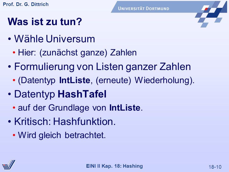 18-10 Prof. Dr. G. Dittrich 22.05.2000 EINI II Kap. 18: Hashing Was ist zu tun? Wähle Universum Hier: (zunächst ganze) Zahlen Formulierung von Listen