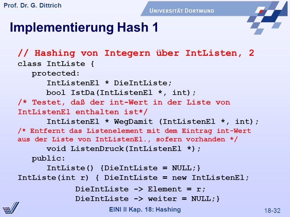 18-32 Prof. Dr. G. Dittrich 22.05.2000 EINI II Kap. 18: Hashing Implementierung Hash 1 // Hashing von Integern über IntListen, 2 class IntListe { prot