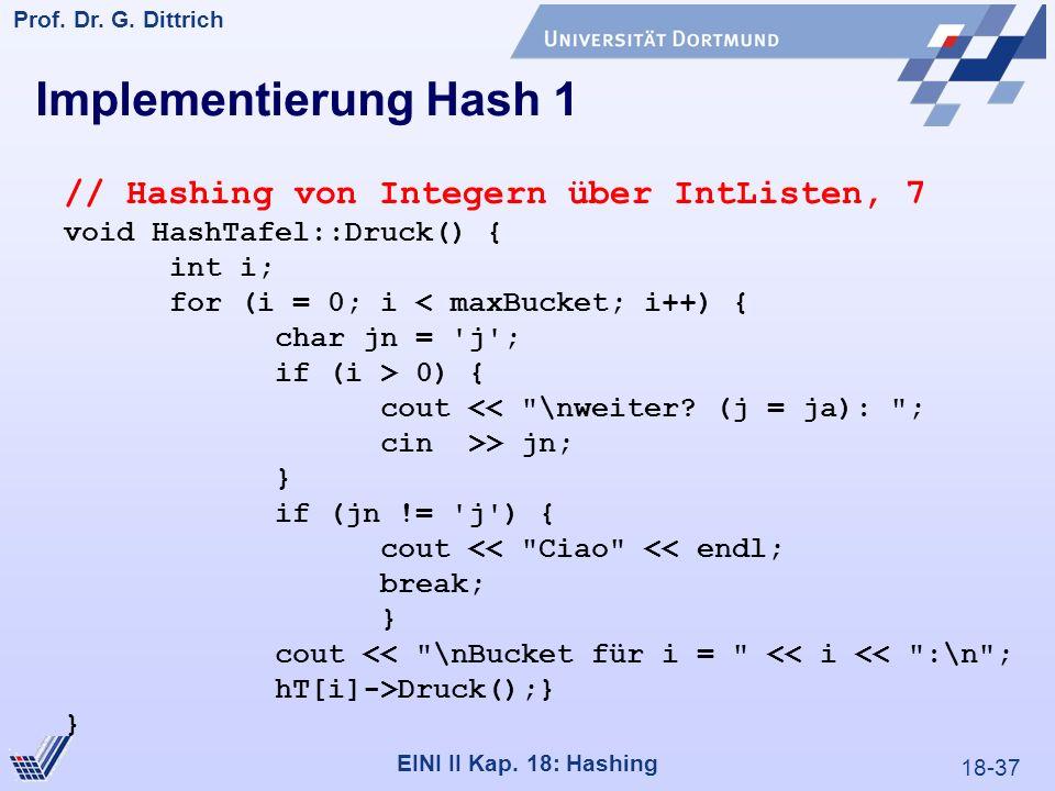 18-37 Prof. Dr. G. Dittrich 22.05.2000 EINI II Kap. 18: Hashing Implementierung Hash 1 // Hashing von Integern über IntListen, 7 void HashTafel::Druck