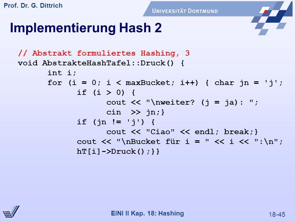 18-45 Prof. Dr. G. Dittrich 22.05.2000 EINI II Kap. 18: Hashing // Abstrakt formuliertes Hashing, 3 void AbstrakteHashTafel::Druck() { int i; for (i =