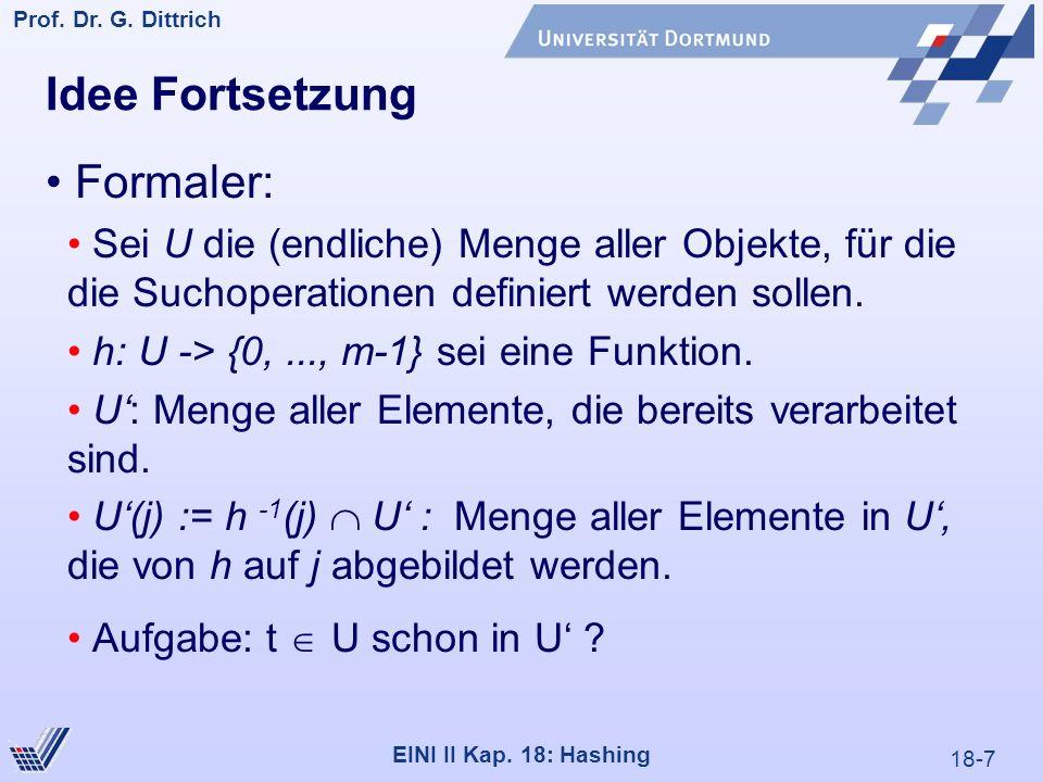 18-7 Prof. Dr. G. Dittrich 22.05.2000 EINI II Kap. 18: Hashing Idee Fortsetzung Formaler: Sei U die (endliche) Menge aller Objekte, für die die Suchop