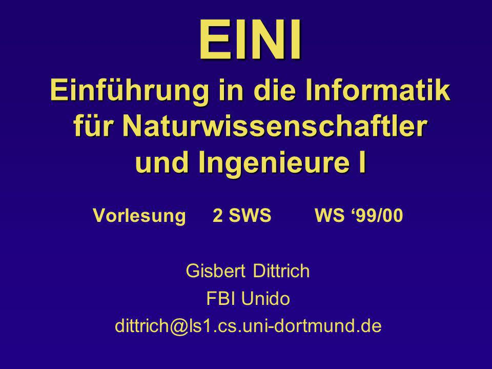 EINI Einführung in die Informatik für Naturwissenschaftler und Ingenieure I Vorlesung 2 SWS WS 99/00 Gisbert Dittrich FBI Unido dittrich@ls1.cs.uni-dortmund.de