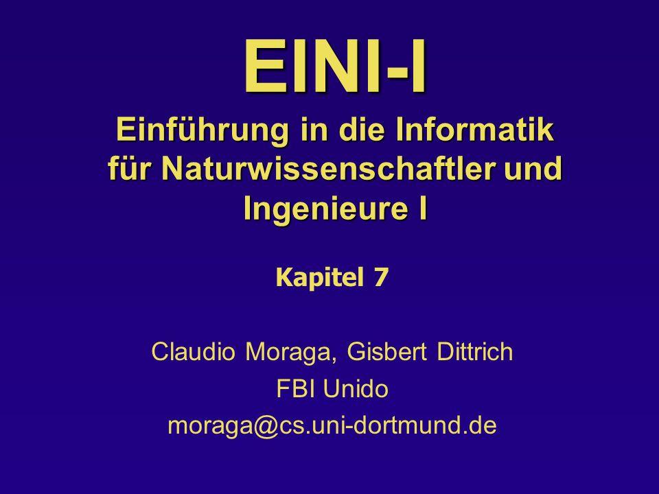 EINI-I Einführung in die Informatik für Naturwissenschaftler und Ingenieure I Kapitel 7 Claudio Moraga, Gisbert Dittrich FBI Unido moraga@cs.uni-dortmund.de