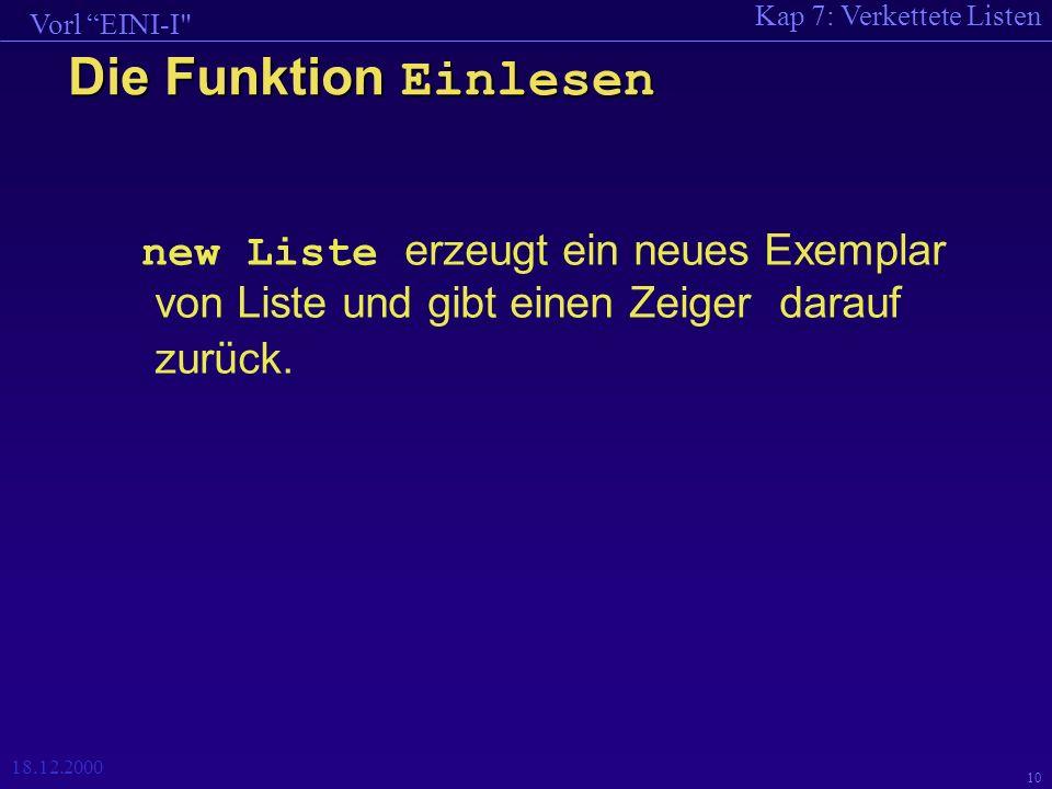 Kap 7: Verkettete Listen Vorl EINI-I 18.12.2000 10 Die Funktion Einlesen new Liste erzeugt ein neues Exemplar von Liste und gibt einen Zeiger darauf zurück.