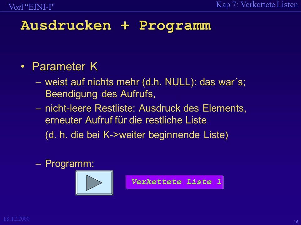 Kap 7: Verkettete Listen Vorl EINI-I 18.12.2000 16 Ausdrucken + Programm Parameter K –weist auf nichts mehr (d.h.