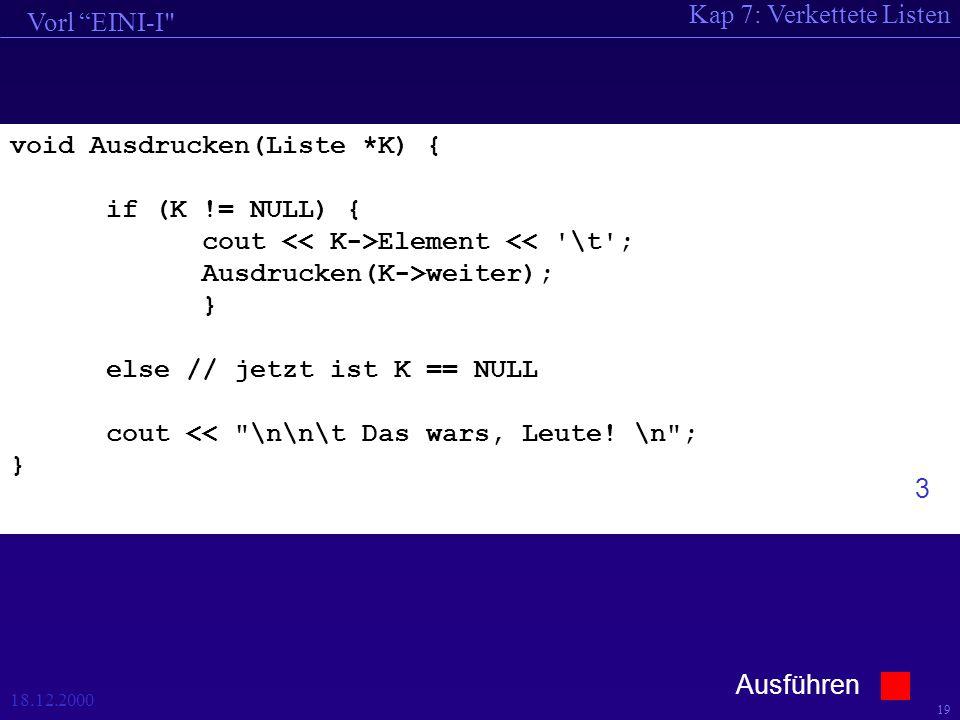 Kap 7: Verkettete Listen Vorl EINI-I 18.12.2000 19 void Ausdrucken(Liste *K) { if (K != NULL) { cout Element << \t ; Ausdrucken(K->weiter); } else // jetzt ist K == NULL cout << \n\n\t Das wars, Leute.