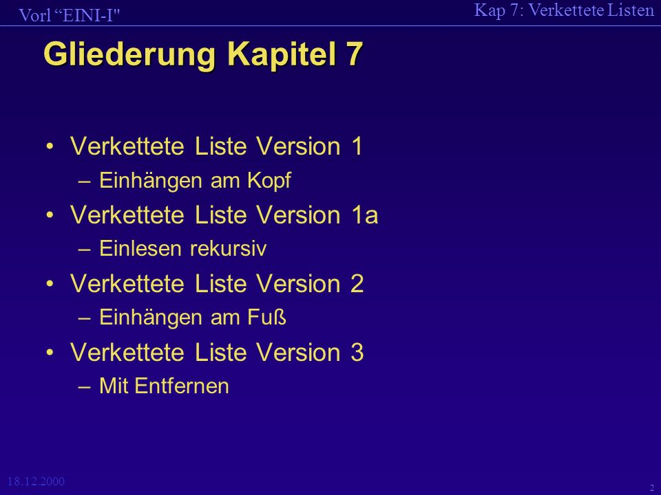 Kap 7: Verkettete Listen Vorl EINI-I 18.12.2000 3 Verkettete Listen Problem: –Möchte ganze Zahlen einlesen (Ende == 0); weiß nicht, wie viele Zahlen eingegeben werden.