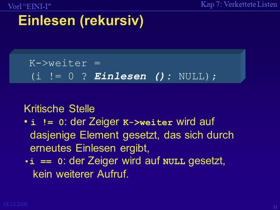 Kap 7: Verkettete Listen Vorl EINI-I 18.12.2000 21 Einlesen (rekursiv) K->weiter = (i != 0 .
