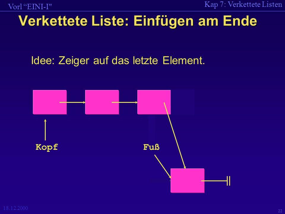 Kap 7: Verkettete Listen Vorl EINI-I 18.12.2000 22 Verkettete Liste: Einfügen am Ende Idee: Zeiger auf das letzte Element.