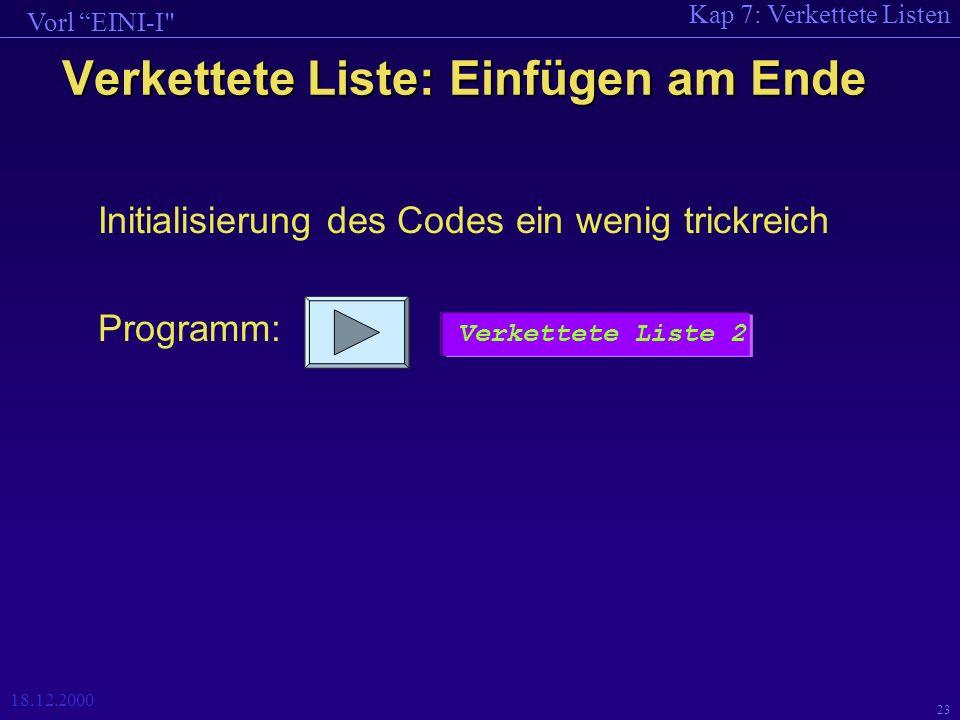Kap 7: Verkettete Listen Vorl EINI-I 18.12.2000 23 Initialisierung des Codes ein wenig trickreich Programm: Verkettete Liste: Einfügen am Ende Verkettete Liste 2