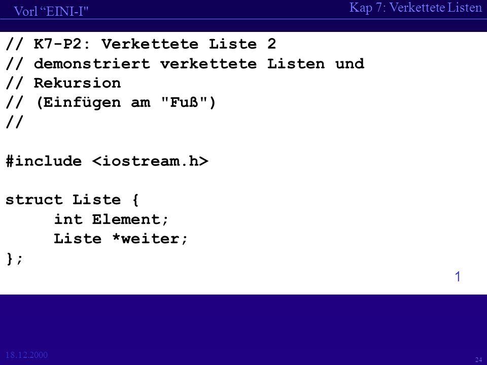 Kap 7: Verkettete Listen Vorl EINI-I 18.12.2000 24 // K7-P2: Verkettete Liste 2 // demonstriert verkettete Listen und // Rekursion // (Einfügen am Fuß ) // #include struct Liste { int Element; Liste *weiter; }; 1