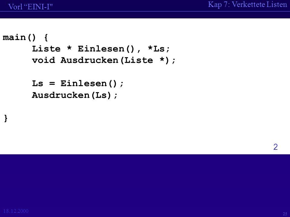 Kap 7: Verkettete Listen Vorl EINI-I 18.12.2000 25 main() { Liste * Einlesen(), *Ls; void Ausdrucken(Liste *); Ls = Einlesen(); Ausdrucken(Ls); } 2