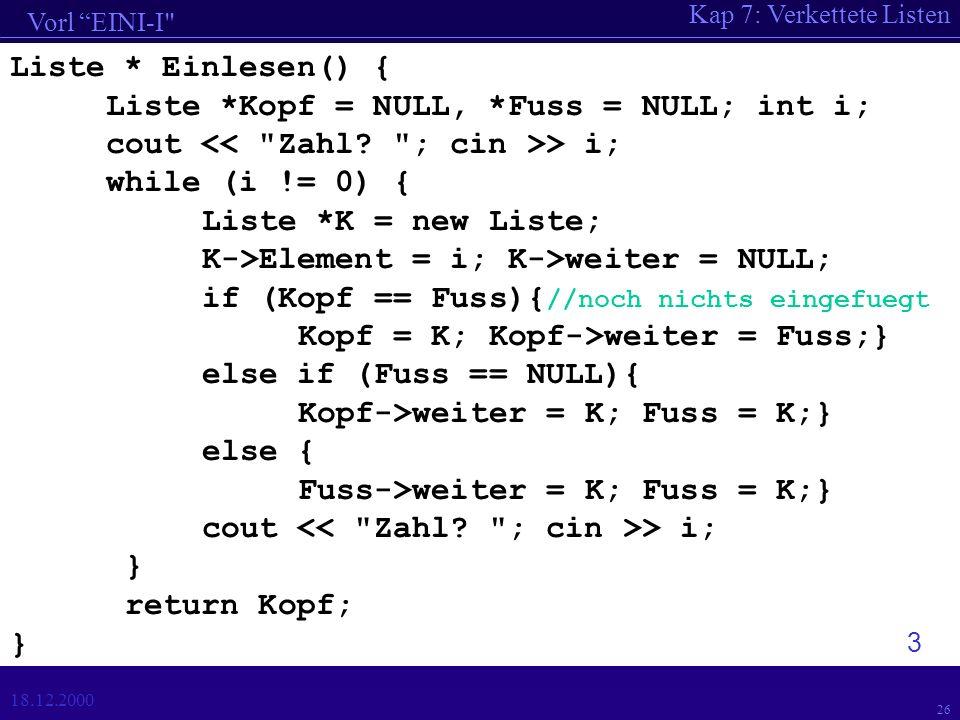 Kap 7: Verkettete Listen Vorl EINI-I 18.12.2000 26 Liste * Einlesen() { Liste *Kopf = NULL, *Fuss = NULL; int i; cout > i; while (i != 0) { Liste *K = new Liste; K->Element = i; K->weiter = NULL; if (Kopf == Fuss){ //noch nichts eingefuegt Kopf = K; Kopf->weiter = Fuss;} else if (Fuss == NULL){ Kopf->weiter = K; Fuss = K;} else { Fuss->weiter = K; Fuss = K;} cout > i; } return Kopf; } 3