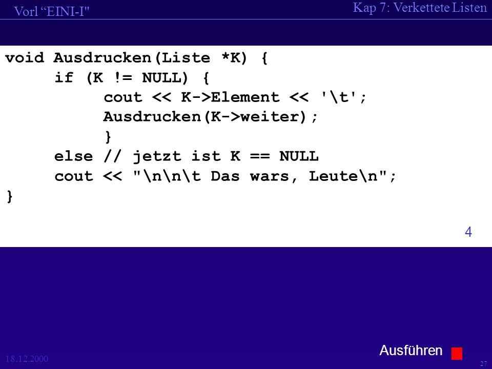 Kap 7: Verkettete Listen Vorl EINI-I 18.12.2000 27 void Ausdrucken(Liste *K) { if (K != NULL) { cout Element << \t ; Ausdrucken(K->weiter); } else // jetzt ist K == NULL cout << \n\n\t Das wars, Leute\n ; } 4 Ausführen