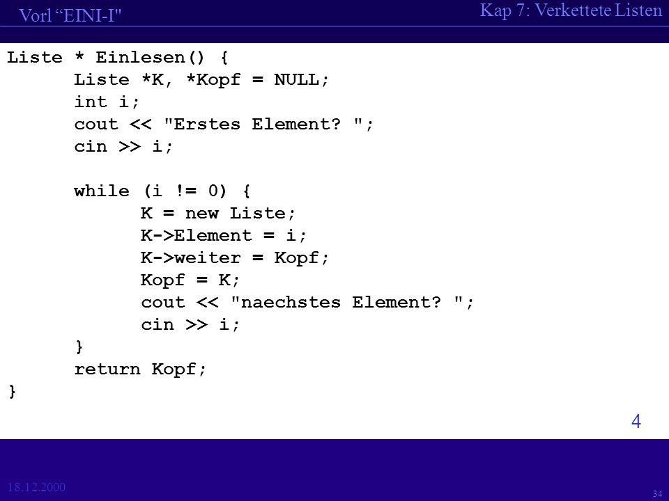 Kap 7: Verkettete Listen Vorl EINI-I 18.12.2000 34 Liste * Einlesen() { Liste *K, *Kopf = NULL; int i; cout << Erstes Element.