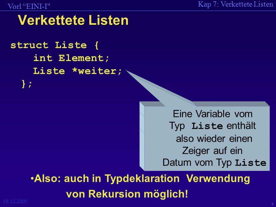 Kap 7: Verkettete Listen Vorl EINI-I 18.12.2000 4 Verkettete Listen struct Liste { int Element; Liste *weiter; }; Eine Variable vom Typ Liste enthält also wieder einen Zeiger auf ein Datum vom Typ Liste Also: auch in Typdeklaration Verwendung von Rekursion möglich!