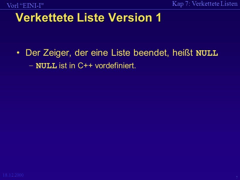 Kap 7: Verkettete Listen Vorl EINI-I 18.12.2000 8 Verkettete Liste Version 1 Liste *Einlesen (); void Ausdrucken (Liste *); main () { Liste *Ls; Ls = Einlesen (); Ausdrucken (Ls); } Einlesen ist eine (parameterlose) Funktion, die einen Zeiger auf eine Liste zurückgibt ( Ausdrucken hat einen Zeiger auf eine Liste als Parameter).