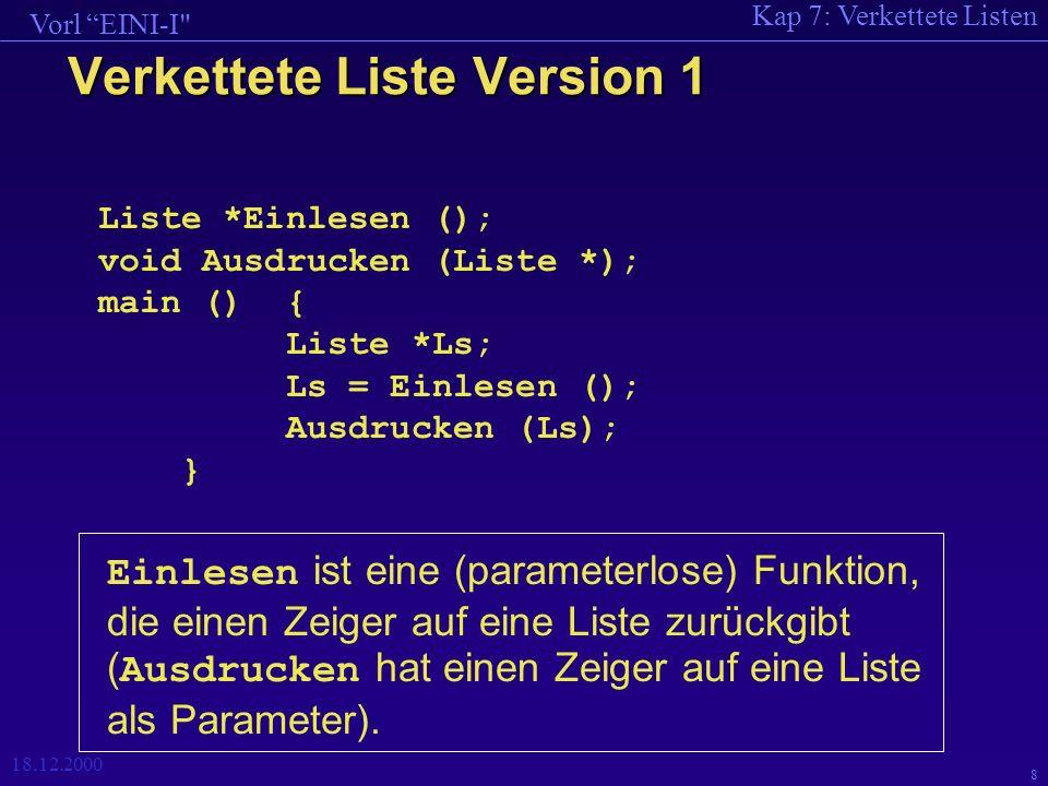 Kap 7: Verkettete Listen Vorl EINI-I 18.12.2000 9 setze die Werte in dem neuen Element Die Funktion Einlesen Liste * Einlesen () { Liste *K, *Kopf = NULL; int i; cout << Erstes Element.