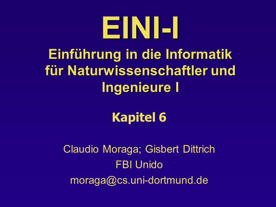 EINI-I Einführung in die Informatik für Naturwissenschaftler und Ingenieure I Kapitel 6 Claudio Moraga; Gisbert Dittrich FBI Unido moraga@cs.uni-dortm
