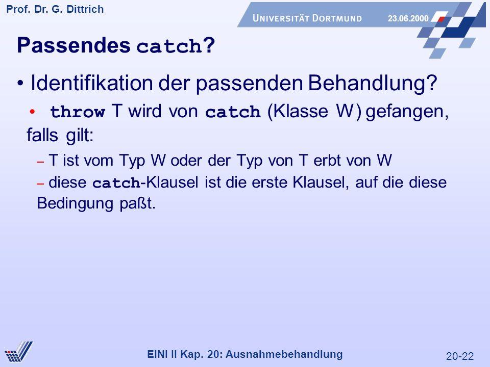 20-22 Prof. Dr. G. Dittrich 23.06.2000 EINI II Kap. 20: Ausnahmebehandlung Passendes catch ? Identifikation der passenden Behandlung? throw T wird von