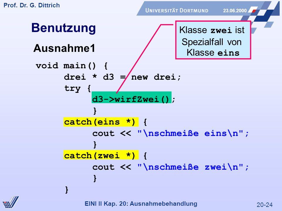 20-24 Prof. Dr. G. Dittrich 23.06.2000 EINI II Kap. 20: Ausnahmebehandlung Klasse zwei ist Spezialfall von Klasse eins Benutzung Ausnahme1 void main()