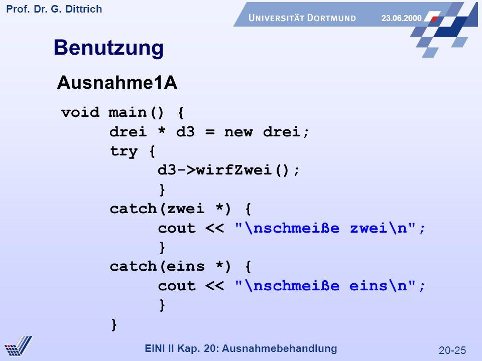 20-25 Prof. Dr. G. Dittrich 23.06.2000 EINI II Kap. 20: Ausnahmebehandlung void main() { drei * d3 = new drei; try { d3->wirfZwei(); } catch(zwei *) {